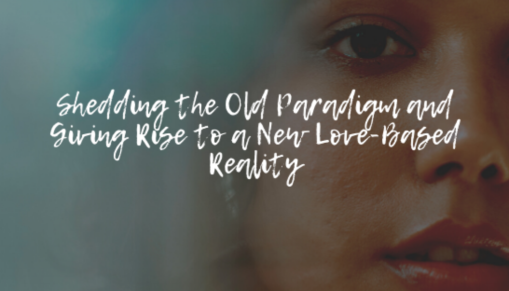 Shedding the Old Paradigm and Giving Rise to a New Love-Based Reality
